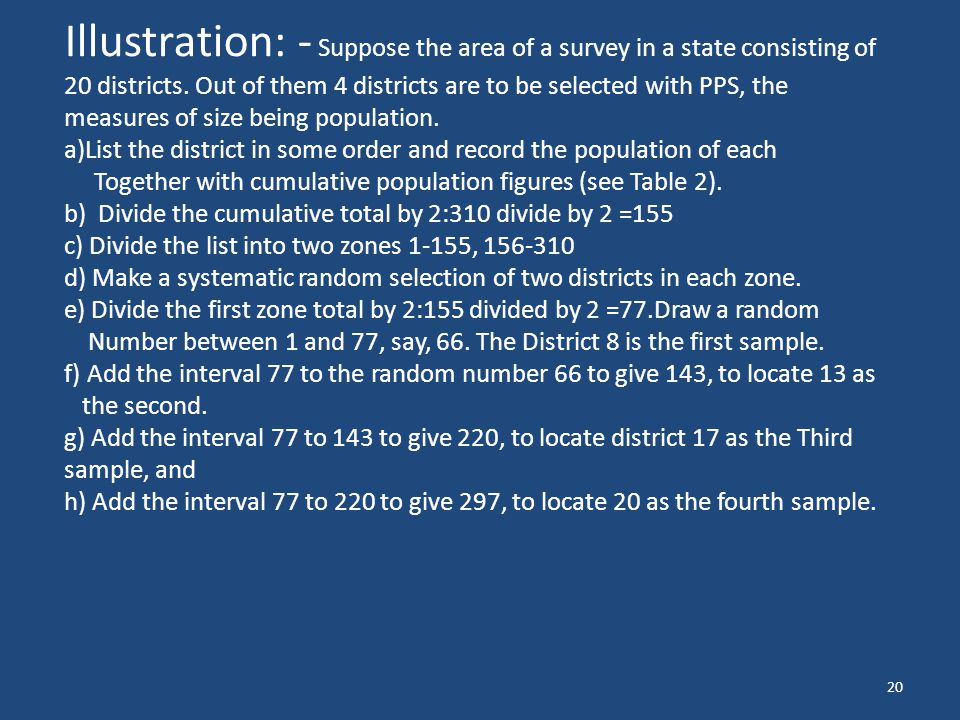 Illustration: - Suppose the area of a survey in a state consisting of 20 districts. Out of them 4 districts are to be selected with PPS, the measures of size being population.