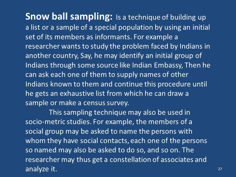 Snow ball sampling: Is a technique of building up a list or a sample of a special population by using an initial set of its members as informants. For example a researcher wants to study the problem faced by Indians in another country, Say, he may identify an initial group of Indians through some source like Indian Embassy, Then he can ask each one of them to supply names of other Indians known to them and continue this procedure until he gets an exhaustive list from which he can draw a sample or make a census survey.