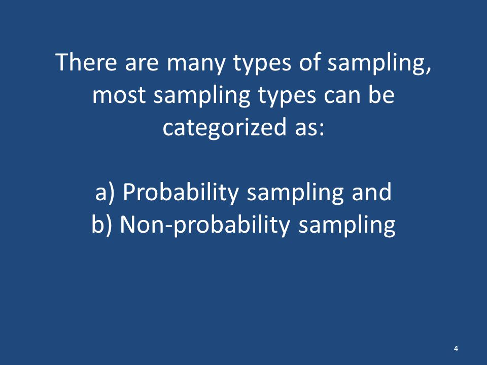 There are many types of sampling, most sampling types can be categorized as: a) Probability sampling and b) Non-probability sampling