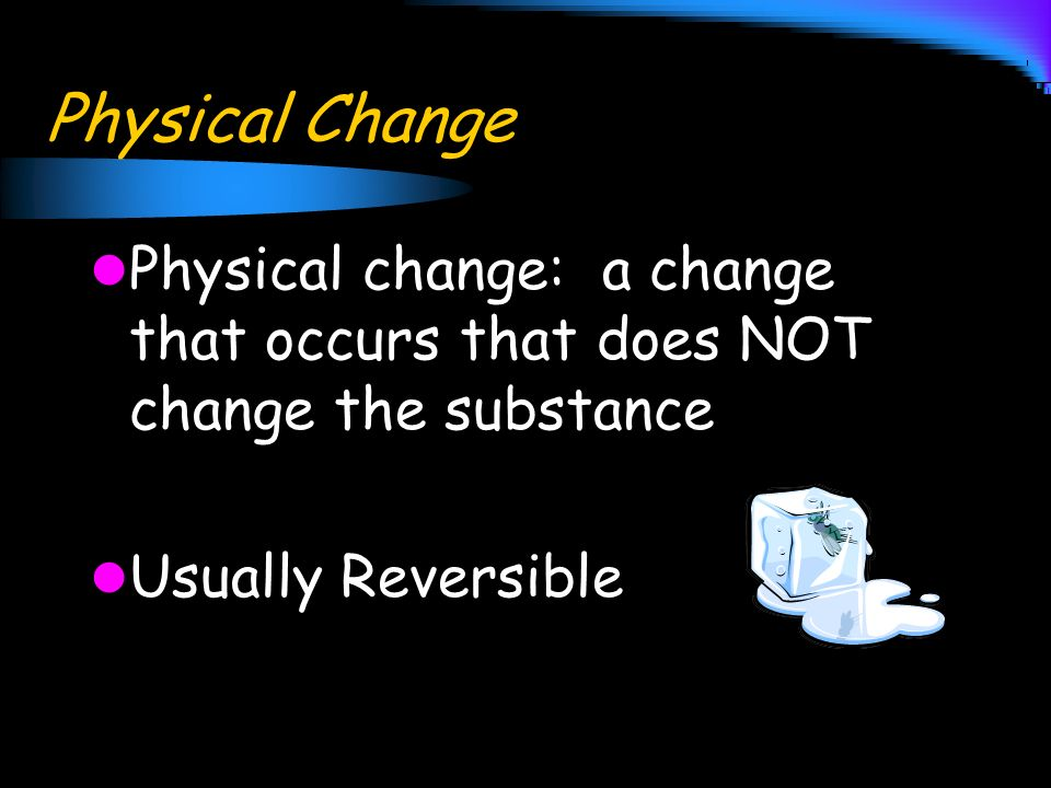 Physical Change Physical change: a change that occurs that does NOT change the substance.