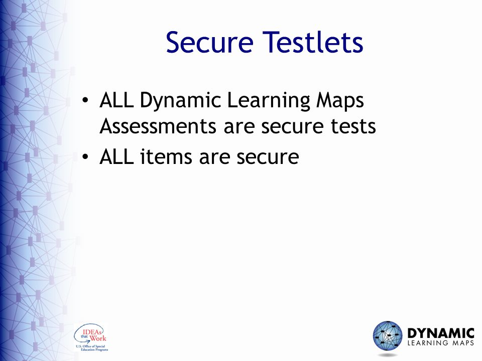 Secure Testlets ALL Dynamic Learning Maps Assessments are secure tests