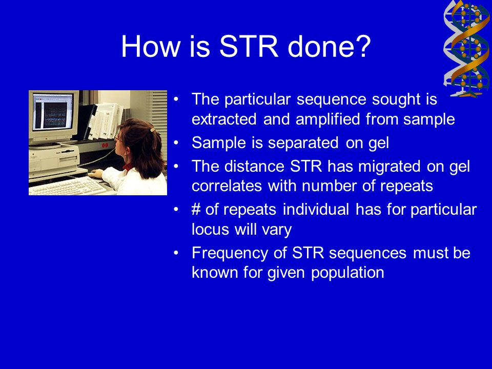 How is STR done The particular sequence sought is extracted and amplified from sample. Sample is separated on gel.