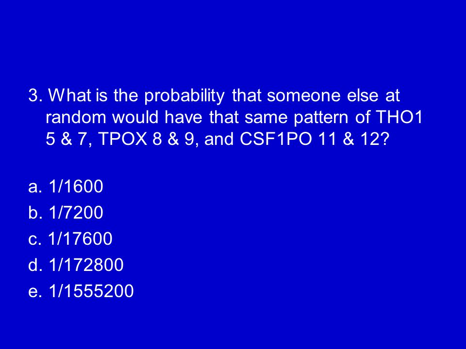3. What is the probability that someone else at random would have that same pattern of THO1 5 & 7, TPOX 8 & 9, and CSF1PO 11 & 12