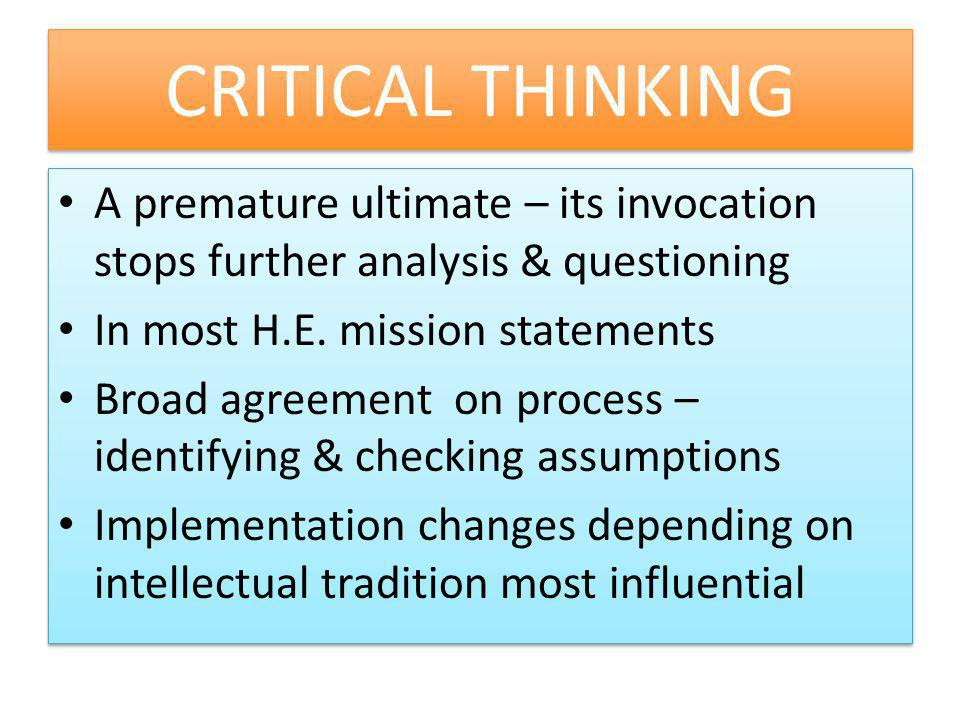 CRITICAL THINKING A premature ultimate – its invocation stops further analysis & questioning. In most H.E. mission statements.