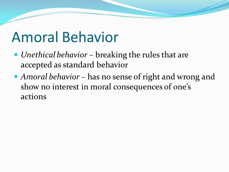 Amoral Behavior Unethical behavior – breaking the rules that are accepted as standard behavior.