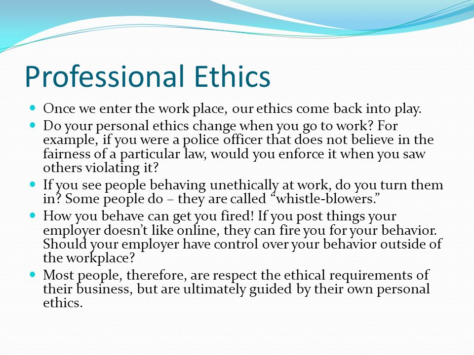 Professional Ethics Once we enter the work place, our ethics come back into play.