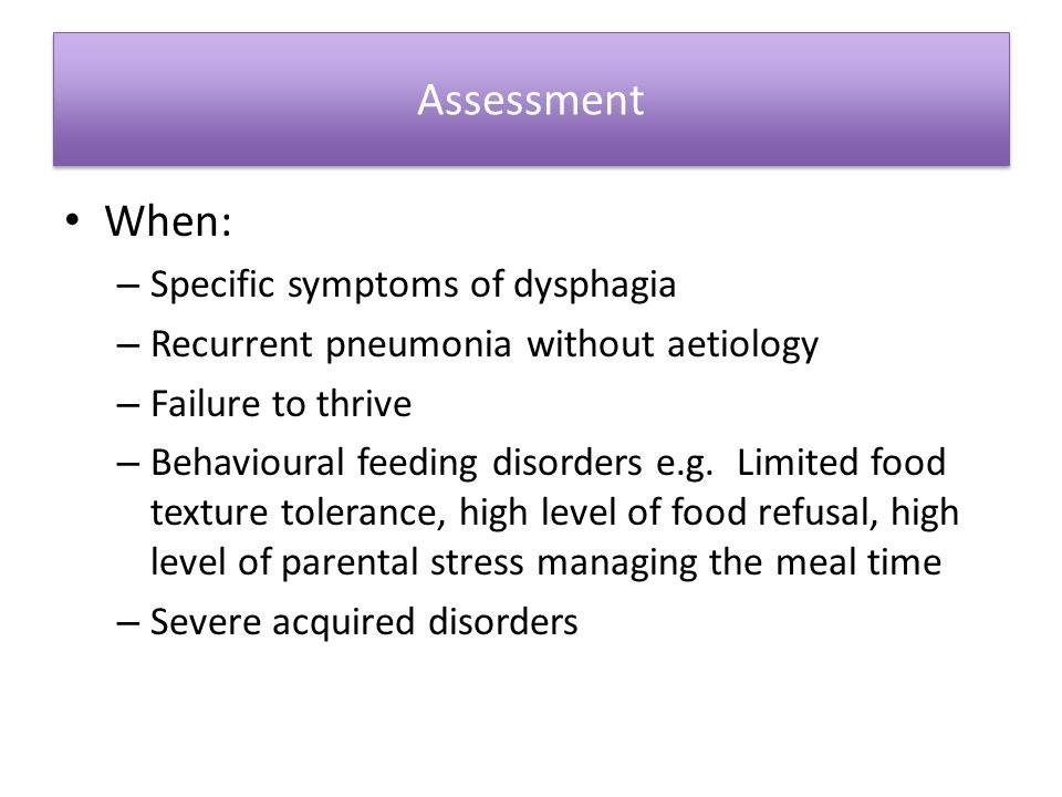 Assessment When: Specific symptoms of dysphagia