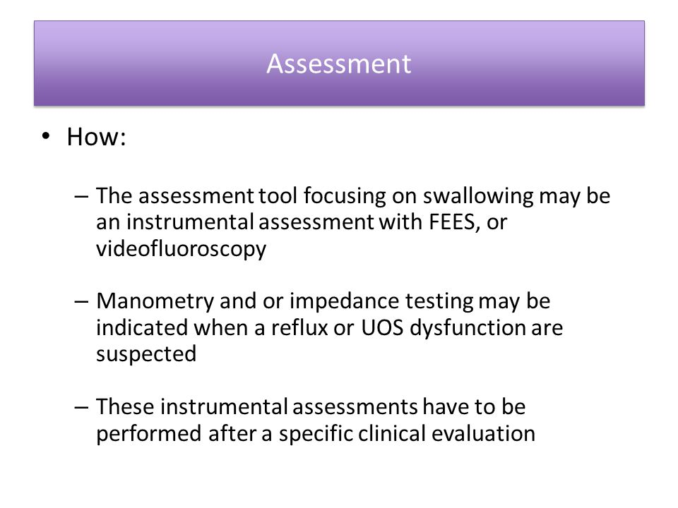 Assessment How: The assessment tool focusing on swallowing may be an instrumental assessment with FEES, or videofluoroscopy.