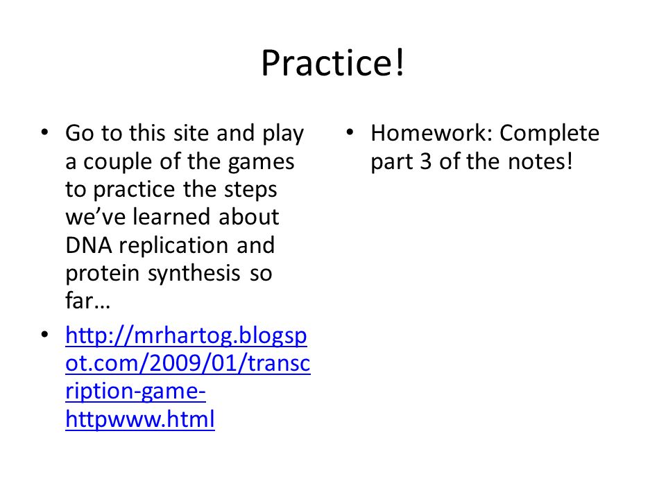 Practice! Go to this site and play a couple of the games to practice the steps we've learned about DNA replication and protein synthesis so far…