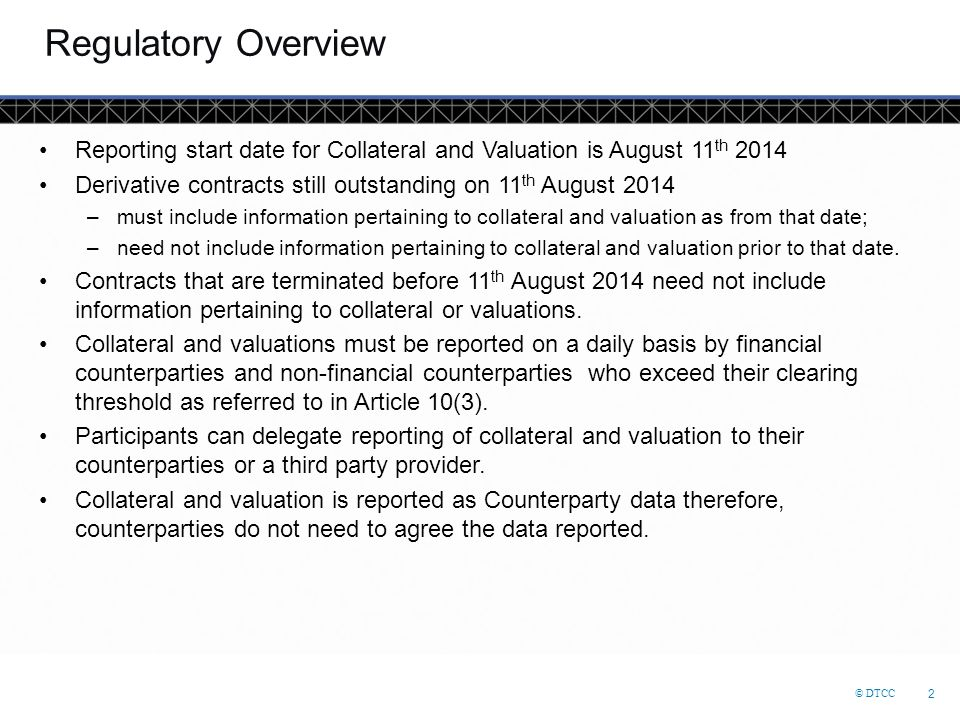Regulatory Overview Reporting start date for Collateral and Valuation is August 11th 2014.