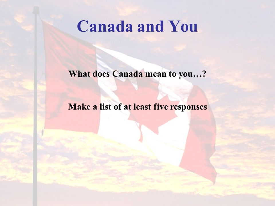 What does Canada mean to you… Make a list of at least five responses