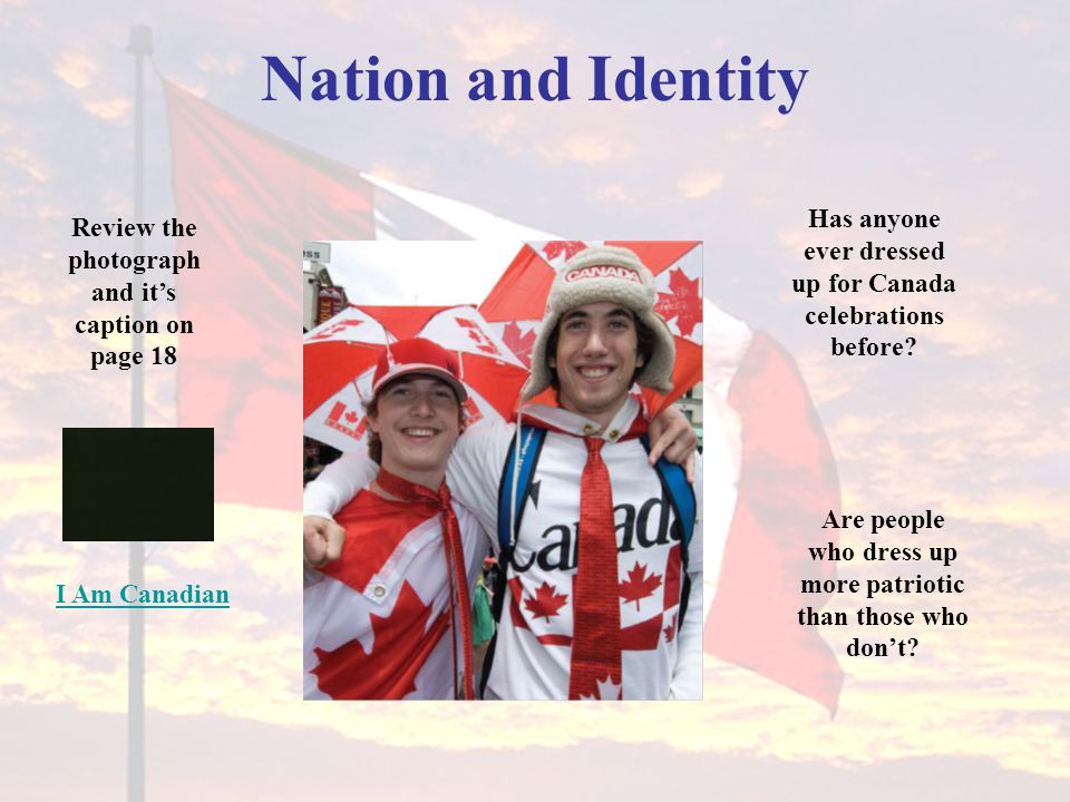 Nation and Identity Has anyone ever dressed up for Canada celebrations before Review the photograph and it's caption on page 18.