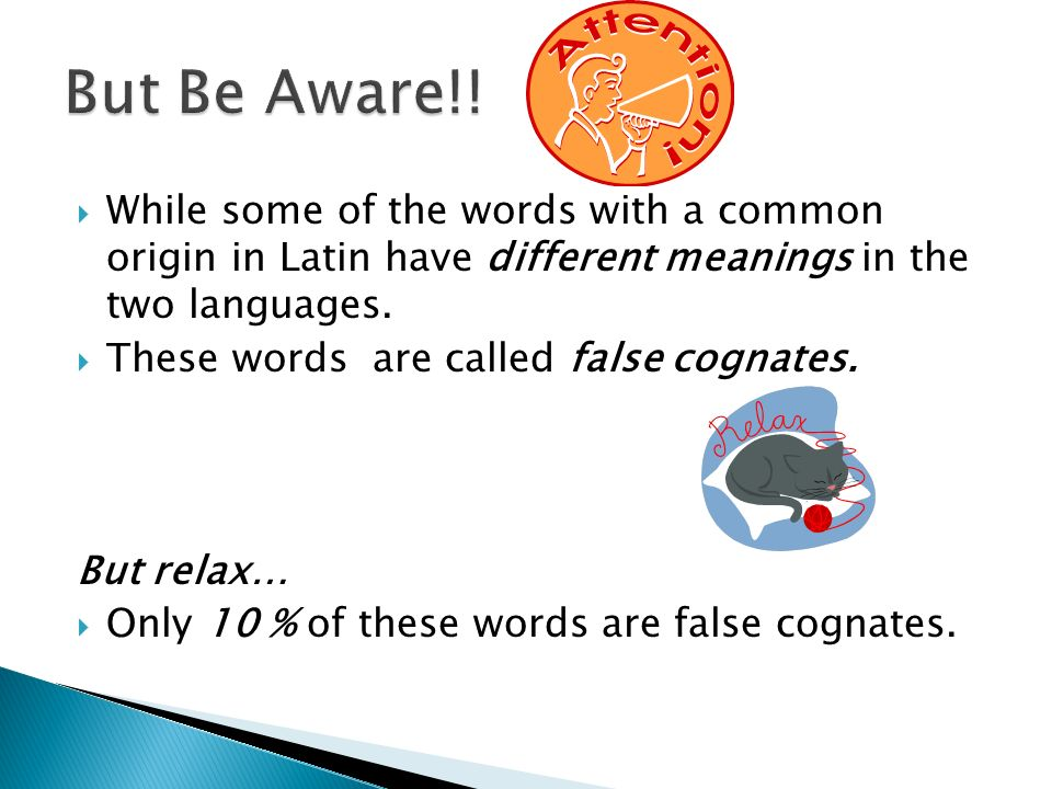 But Be Aware!! While some of the words with a common origin in Latin have different meanings in the two languages.