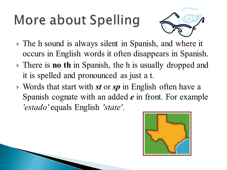 More about Spelling The h sound is always silent in Spanish, and where it occurs in English words it often disappears in Spanish.
