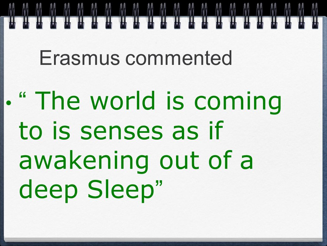 Erasmus commented The world is coming to is senses as if awakening out of a deep Sleep