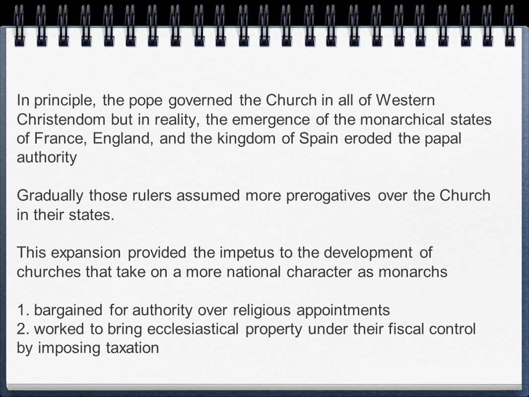 In principle, the pope governed the Church in all of Western Christendom but in reality, the emergence of the monarchical states of France, England, and the kingdom of Spain eroded the papal authority Gradually those rulers assumed more prerogatives over the Church in their states.