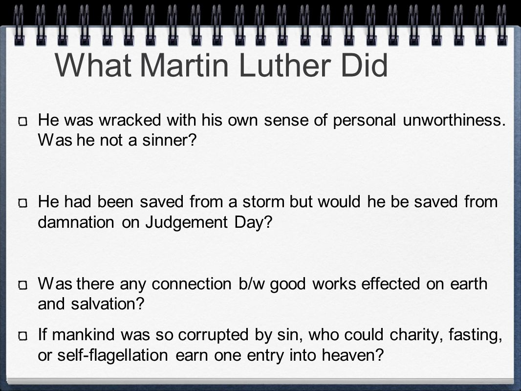 What Martin Luther Did He was wracked with his own sense of personal unworthiness. Was he not a sinner