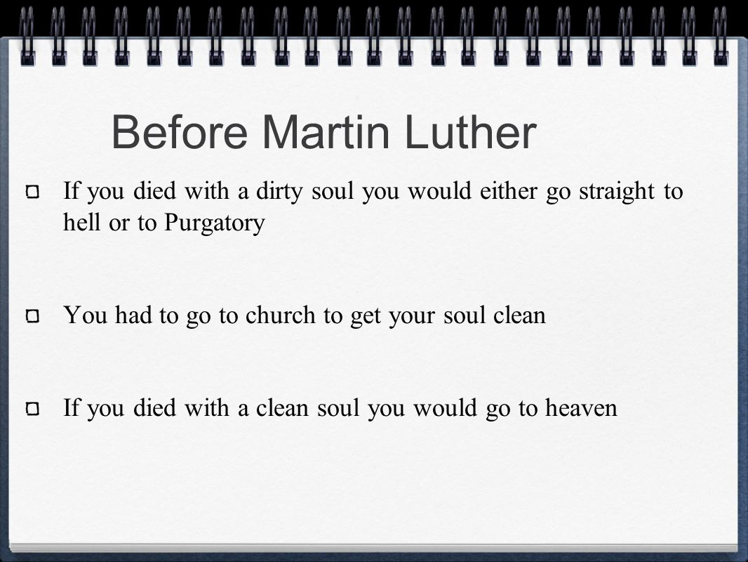 Before Martin Luther If you died with a dirty soul you would either go straight to hell or to Purgatory.
