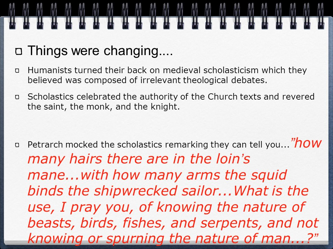 Things were changing.... Humanists turned their back on medieval scholasticism which they believed was composed of irrelevant theological debates.