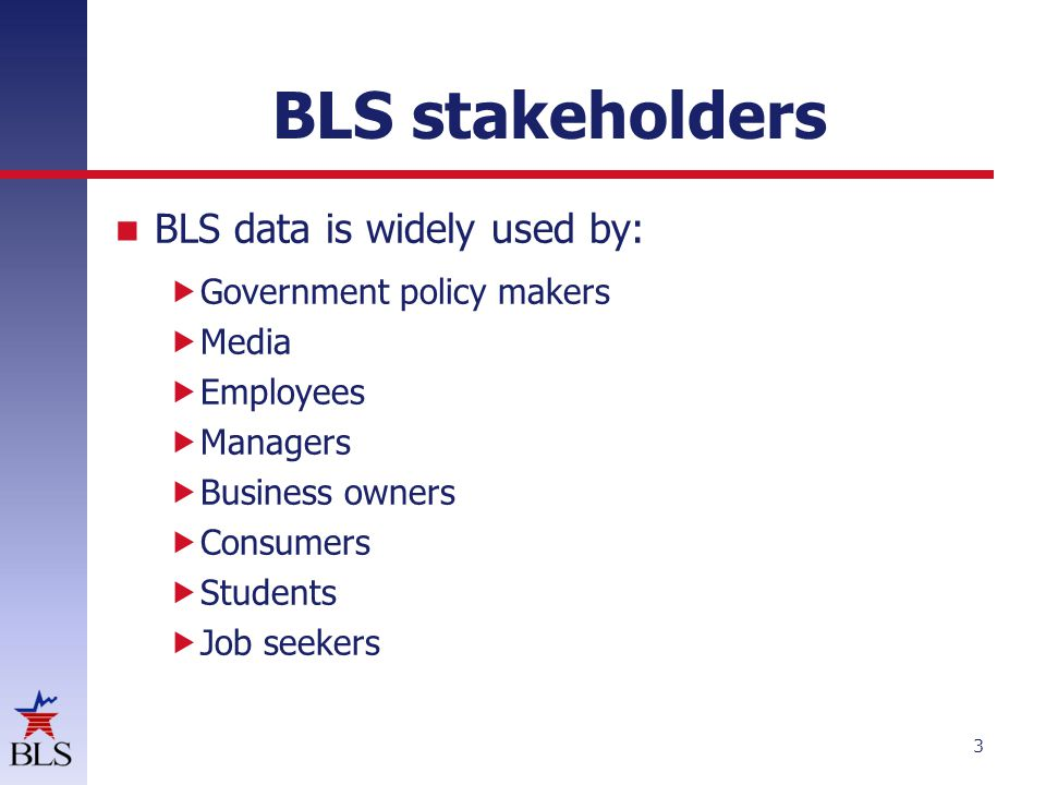 BLS stakeholders BLS data is widely used by: Government policy makers
