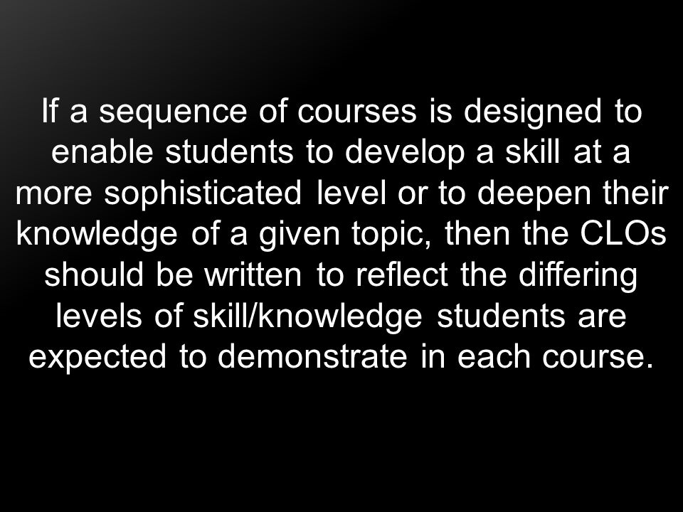 If a sequence of courses is designed to enable students to develop a skill at a more sophisticated level or to deepen their knowledge of a given topic, then the CLOs should be written to reflect the differing levels of skill/knowledge students are expected to demonstrate in each course.