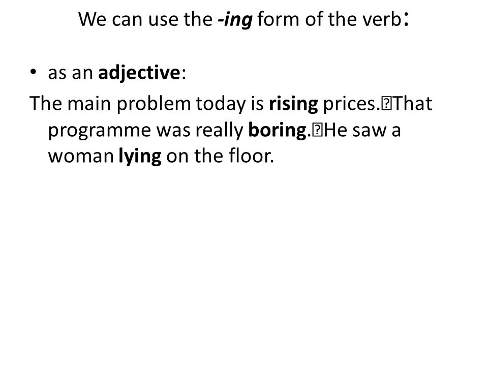 We can use the -ing form of the verb: