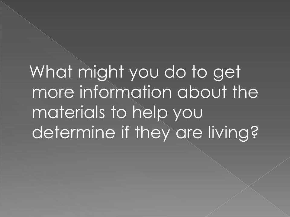 What might you do to get more information about the materials to help you determine if they are living