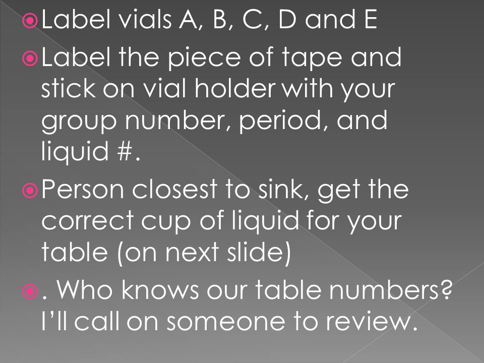 Label vials A, B, C, D and E Label the piece of tape and stick on vial holder with your group number, period, and liquid #.