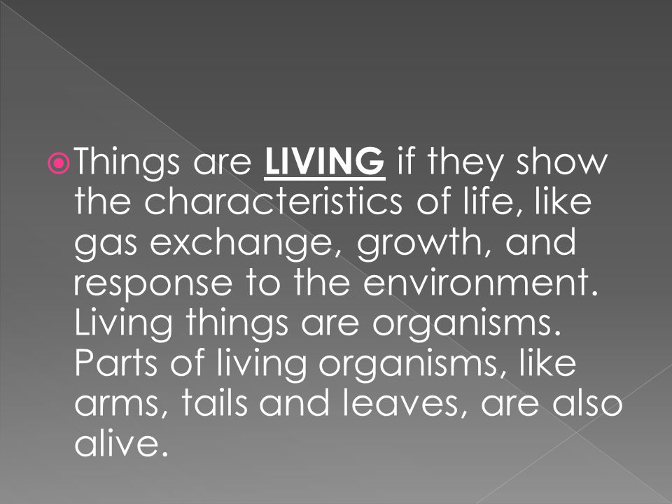 Things are LIVING if they show the characteristics of life, like gas exchange, growth, and response to the environment.