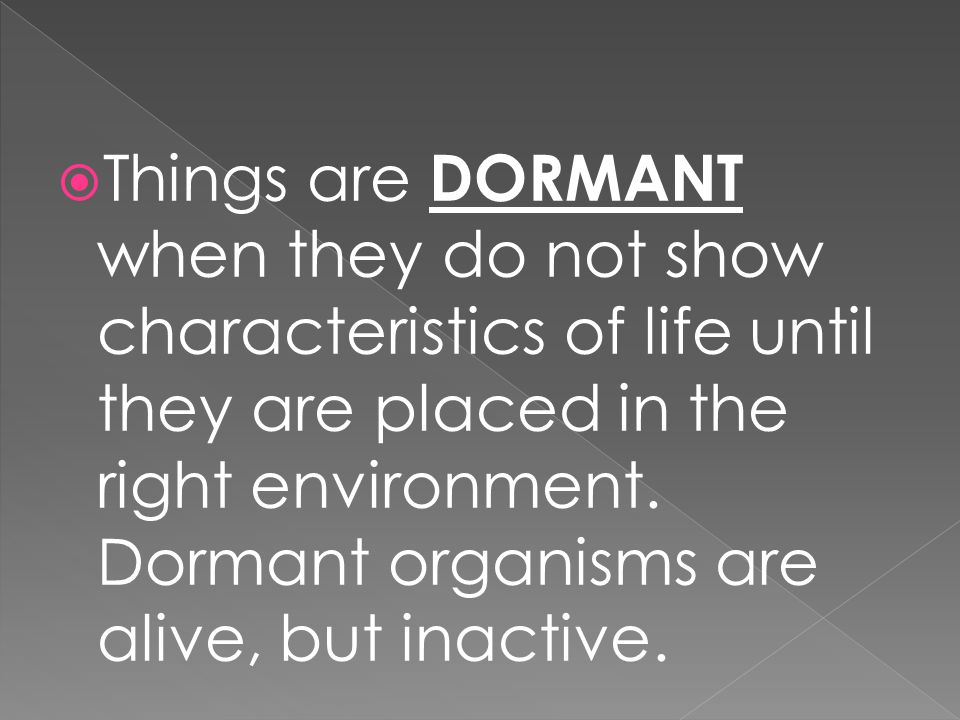 Things are DORMANT when they do not show characteristics of life until they are placed in the right environment.