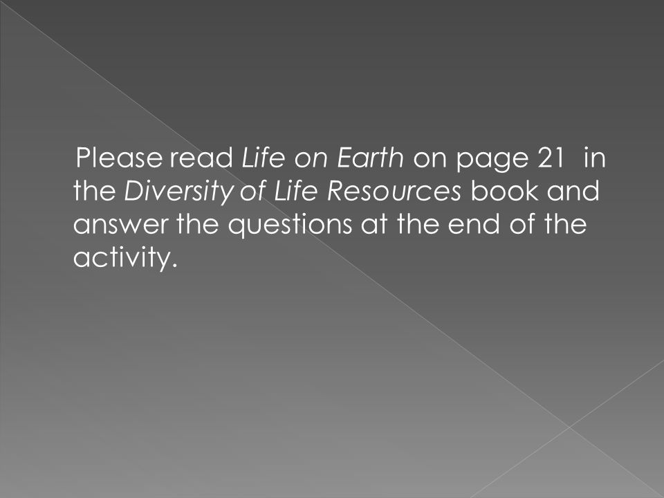 Please read Life on Earth on page 21 in the Diversity of Life Resources book and answer the questions at the end of the activity.
