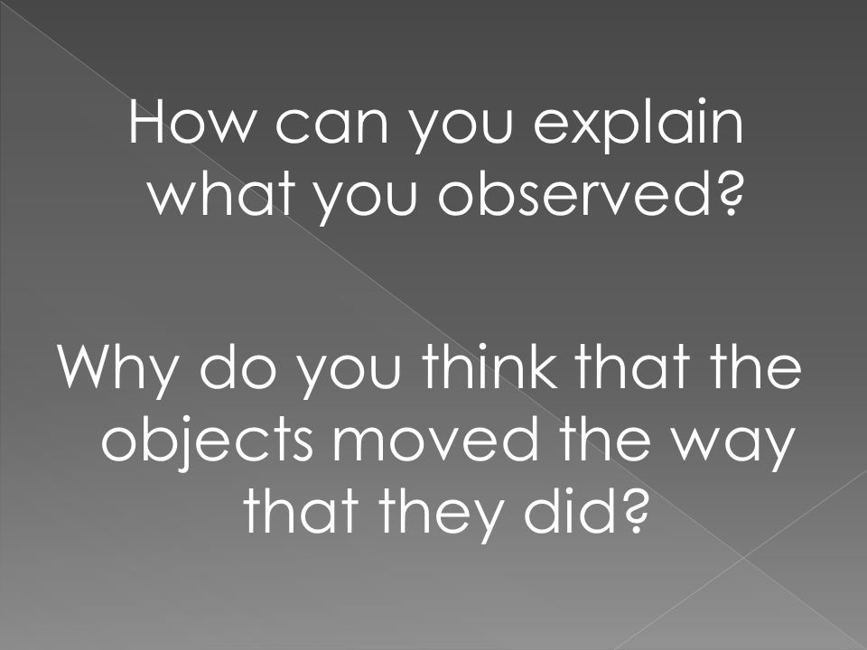 Why do you think that the objects moved the way that they did