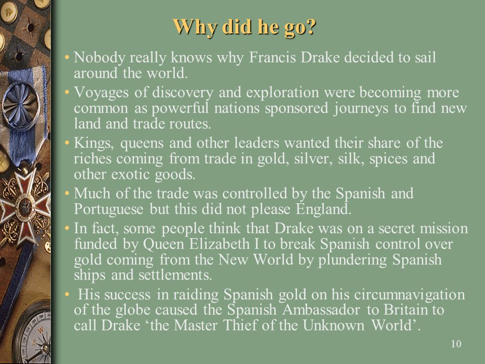 Why did he go Nobody really knows why Francis Drake decided to sail around the world.