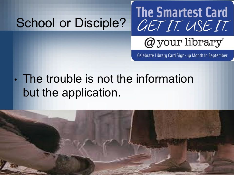 School or Disciple The trouble is not the information but the application.