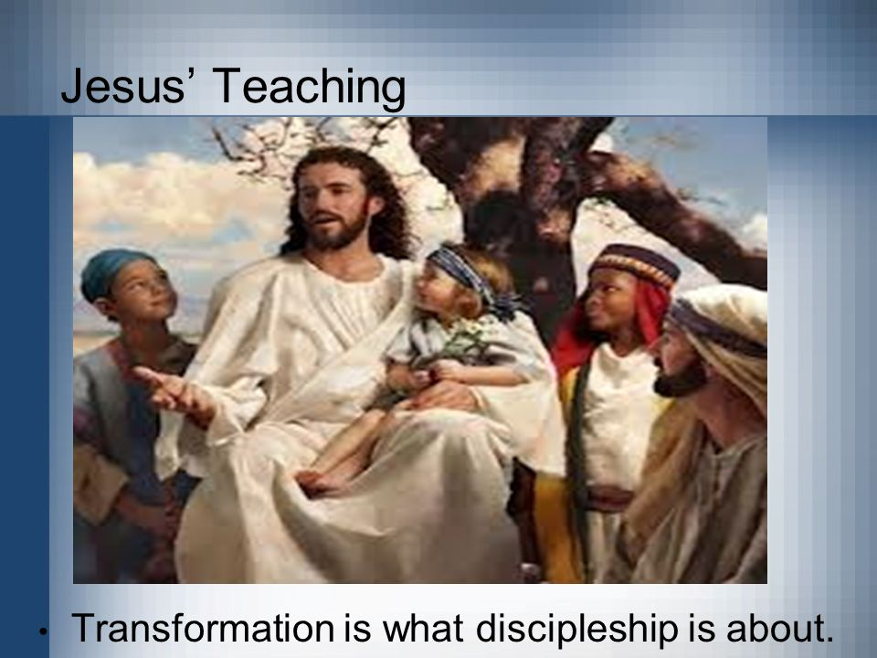Jesus' Teaching Transformation is what discipleship is about.