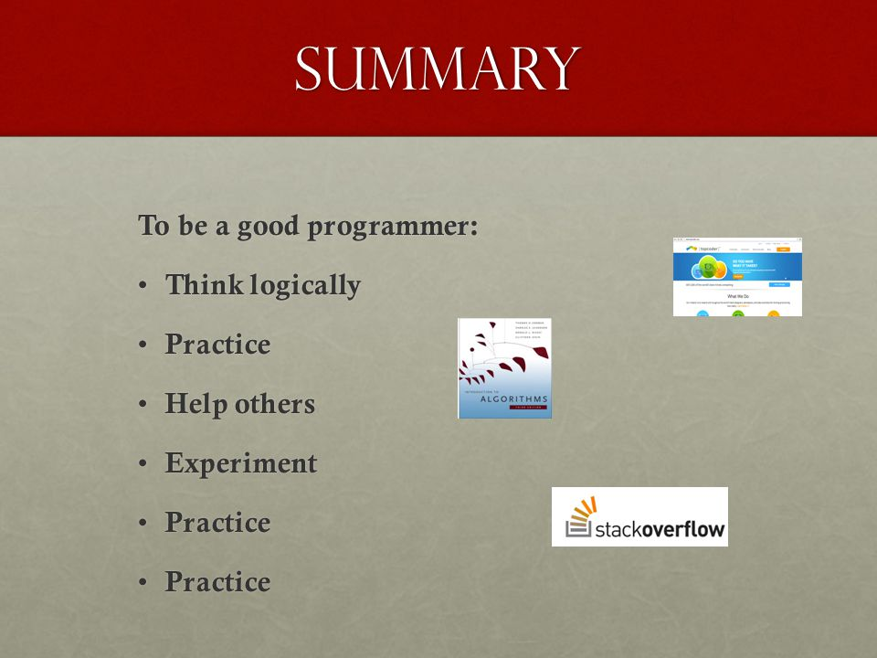 SUMMARY To be a good programmer: Think logically Practice Help others