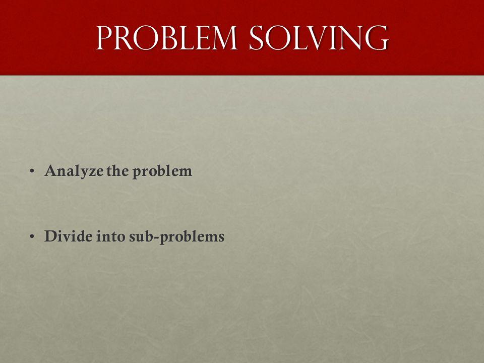 Problem Solving Analyze the problem Divide into sub-problems