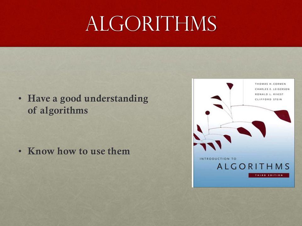 Algorithms Have a good understanding of algorithms