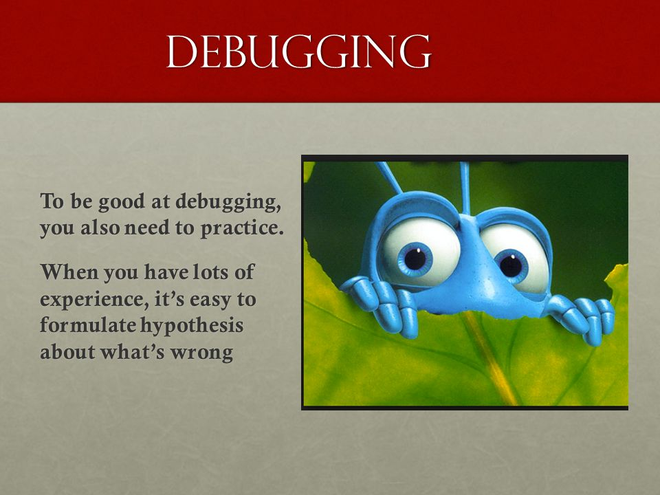 Debugging To be good at debugging, you also need to practice.