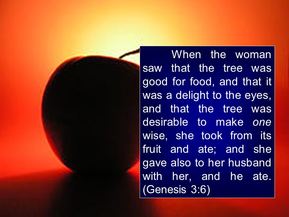 When the woman saw that the tree was good for food, and that it was a delight to the eyes, and that the tree was desirable to make one wise, she took from its fruit and ate; and she gave also to her husband with her, and he ate.