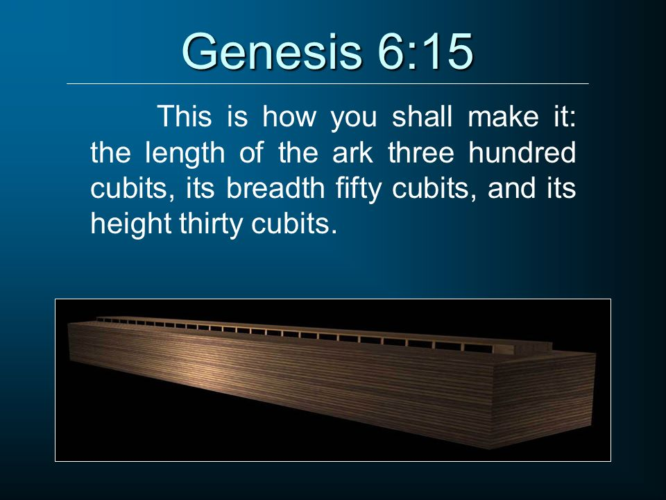 Genesis 6:15 This is how you shall make it: the length of the ark three hundred cubits, its breadth fifty cubits, and its height thirty cubits.