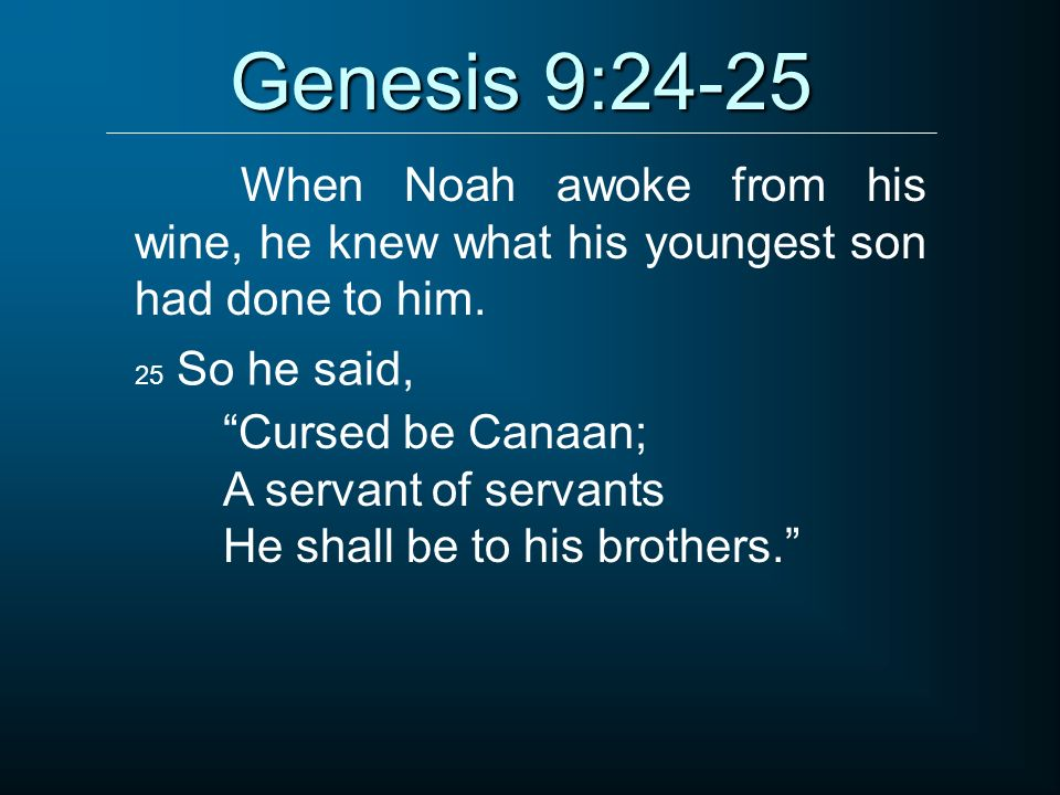 Genesis 9:24-25 When Noah awoke from his wine, he knew what his youngest son had done to him. 25 So he said,