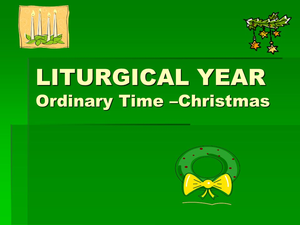 LITURGICAL YEAR Ordinary Time –Christmas