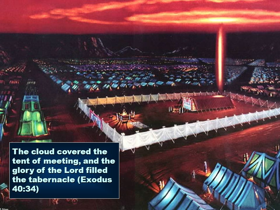 The cloud covered the tent of meeting, and the. glory of the Lord filled. the tabernacle (Exodus.
