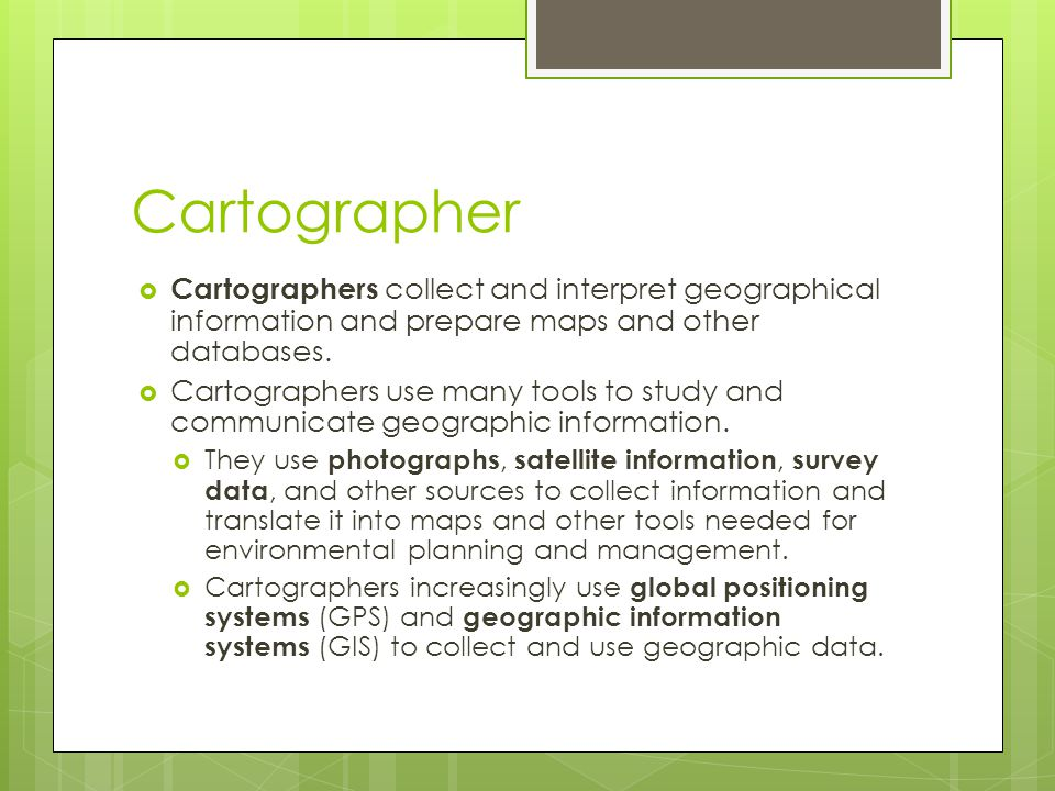 Cartographer Cartographers collect and interpret geographical information and prepare maps and other databases.