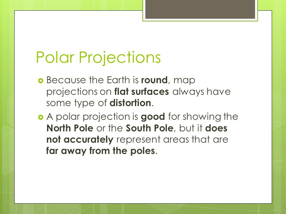 Polar Projections Because the Earth is round, map projections on flat surfaces always have some type of distortion.