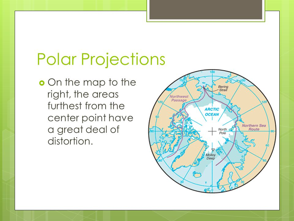 Polar Projections On the map to the right, the areas furthest from the center point have a great deal of distortion.