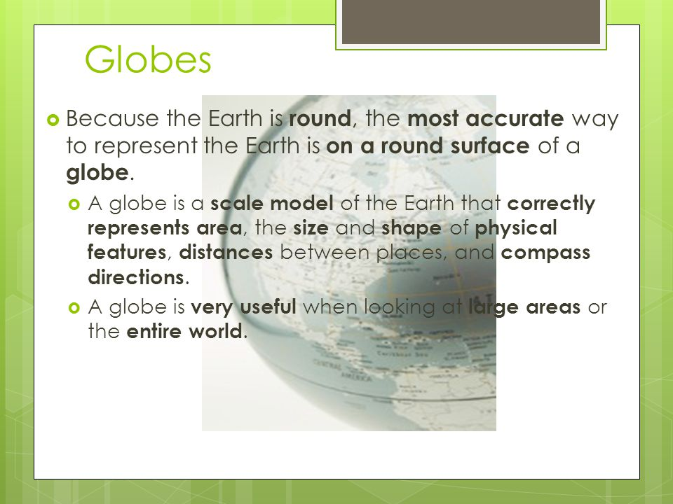 Globes Because the Earth is round, the most accurate way to represent the Earth is on a round surface of a globe.