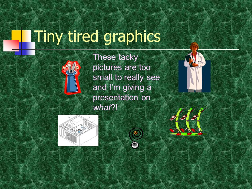 Tiny tired graphics These tacky pictures are too small to really see and I'm giving a presentation on what !