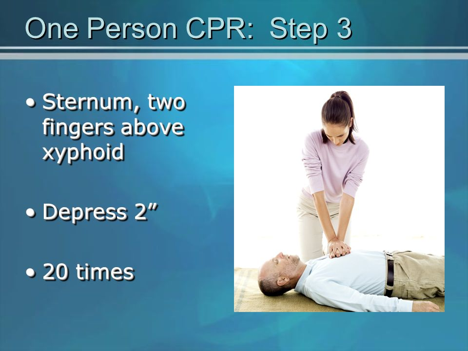 One Person CPR: Step 3 Sternum, two fingers above xyphoid Depress 2